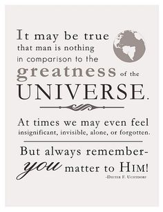 But always remember you matter to HIM! ~Uchtdorf