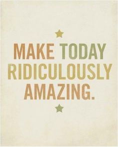 """Make today ridiculously amazing"" is my mantra for every single day! Xo"