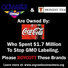 """""""Coca-Cola spent 1.7 Million to stop GMO labeling in California. Coca-Cola owns Honest Tea and Odwalla, and thus the profits from these brands went to airing deceptive ads in California."""" Organic Consumers Association"""