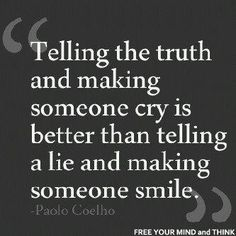 Google Image Result for http://hateandanger.files.wordpress.com/2012/02/telling-the-truth-and-making-someone-cry-is-better-than-telling-a-lie-and-making-someone-smile-paolo-coelho.jpg%3Fw%3D630
