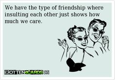 We have the type of friendship where insulting each other just shows how much we care.