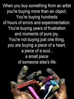 When you buy something from an artist, you're buying more than an object. You're buying hundredsof hours and experimentation.  You're buying years of frustration and moments of pure joy. You're not buying just one thing, you are buying a piece of a heart, a piece of a soul... a small piece of someone else's life.