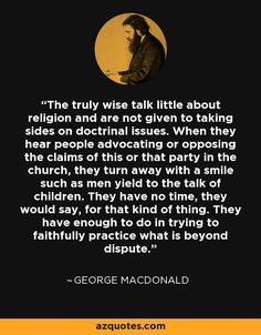 """The truly wise talk little about religion and are not given to taking sides on doctrinal issues..."" - George MacDonald Quotes at A-Z Quotes"