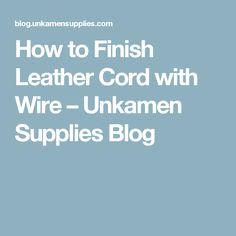 How to Finish Leather Cord with Wire – Unkamen Supplies Blog