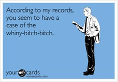 According to my records, you seem to have a case of the whiny-bitch-bitch.