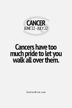 Cancers have too much pride to let you walk all over them.