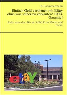 Einfach Geld verdienen mit EBay ohne was selber zu verkaufen!: Jeder kann das. Bis zu 5,000 € im Monat und mehr http://dld.bz/eHk78