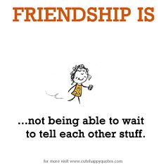 Friendship is, not being able to wait to tell each other stuff. - Cute Happy Quotes