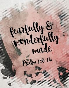 """I will praise you, for I am fearfully and wonderfully made; Marvelous are Your works, And that my soul knows very well."" Psalm 139:14 NKJV"