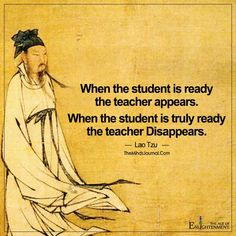 Lao Tzu quote in Tao Te Ching: 'When the student is ready the teacher will appear. When the student is truly ready The teacher will Disappear. Lao Tzu Quotes, Zen Quotes, Wise Quotes, Quotable Quotes, Motivational Quotes, Inspirational Quotes, Taoism Quotes, Buddhist Quotes, Spiritual Quotes