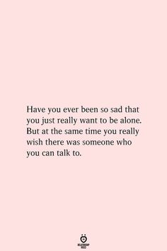 Have you ever been so sad that you just really want to be alone. But at the same time you really wish there was someone who you can talk to. # Have You Ever Been So Sad That You Just Really Want To Be Alone Sad Girl Quotes, Now Quotes, Real Talk Quotes, Words Quotes, Quotes To Live By, Quotes About Being Alone, Me Time Quotes, Back To Reality Quotes, Texts