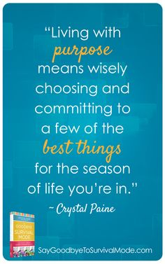 """""""Living with purpose means wisely choosing and committing to a few of the best things for the season of life you're in."""" ~Crystal Paine"""
