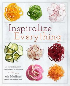 Inspiralize Everything: An Apples-to-Zucchini Encyclopedia of Spiralizing: Ali Maffucci