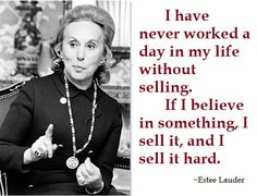 I have never worked a day in my life without selling. If I believe in something, I sell it, and I sell it hard.