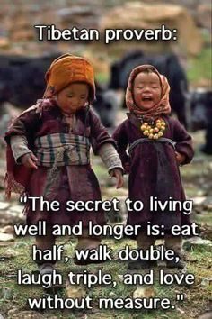 """The secret to living well and longer is: eat half, walk double, laugh triple, and love without measure."" -Tibetan Proverb Life is a wondrous thing, in that all of the best bits o f life can be enjoyed by young and old, rich and poor and people in every country on earth. Live simply. Live well. Be happy."