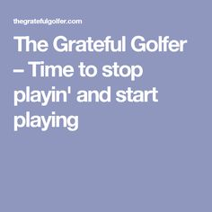 The Grateful Golfer – Time to stop playin' and start playing