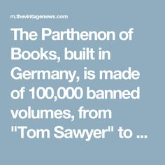 "The Parthenon of Books, built in Germany, is made of 100,000 banned volumes, from ""Tom Sawyer"" to ""The Satanic Verses"""