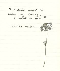 """i don't want to earn my living, i want to live."" - oscar wilde"
