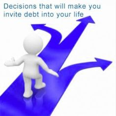 7 Decisions that will make you invite debt into your life http://www.debtconsolidationcare.com/wiki/debt/7-Decisions-that-will-make-you-invite-debt-into-your-life.html