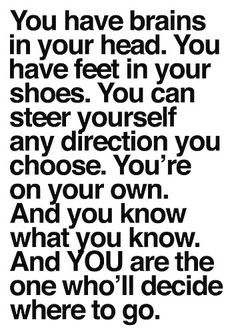 You have brains in your head.  You have feet in your shoes.  You can steer yourself any direction you choose.  You're on your own.  And you know what you know.  And YOU are the one who'll decide where to go. - Dr Seuss