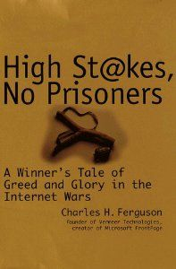 High Stakes, No Prisoners : A Winner's Tale of Greed and Glory in the Internet Wars by Charles Ferguson. $0.01. Author: Charles H. Ferguson. 352 pages. Publisher: Crown Business; First Edition edition (October 13, 1999)