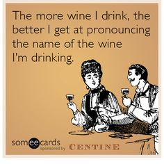 The more wine I drink, the better I get at pronouncing the name of the wine I'm drinking. | Centine Tuscan Wine Ecard
