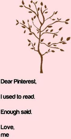 Dear Pinterest, I used to read. Enough said. Love, Me     #PinterestHumor
