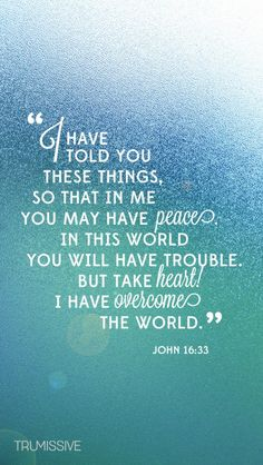 """In this world I will have trouble, but Jesus has overcome the world. ~John """"I have told you these things, so that in me you may have peace. In this world you will have trouble. But take heart! I have overcome the world. Prayer Scriptures, Bible Verses Quotes, Faith Quotes, Healing Scriptures, Heart Quotes, Motivation Positive, Favorite Bible Verses, Jesus Freak, Quotes About God"""