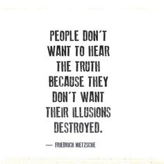 People don't want to hear the truth because they don't want their illusions destroyed.