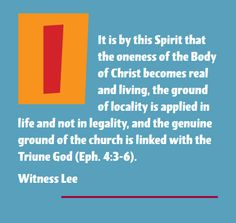 It is by this Spirit that the oneness of the Body of Christ becomes real and living, the ground of locality is applied in life and not in legality, and the genuine ground of the church is linked with the Triune God (Eph. 4:3-6). Witness Lee. More at www.agodman.com
