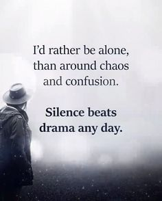 Id rather be alone than around chaos and confusion..