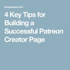 4 Key Tips for Building a Successful Patreon Creator Page