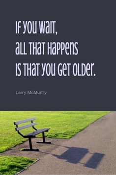 If you wait all that happens is that you get older Larry McMurtry