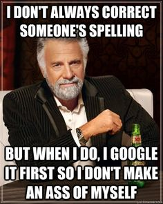 I don't always correct someone's spelling... but when I do, I Google it first so I don't make an ass of my self.