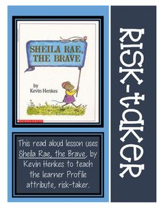 This lesson uses the children's book Sheila Rae, the Brave by Kevin Henkes to teach the Learner Profile attribute risk-taker.  It includes the step by step lesson plan, visuals, and activities.