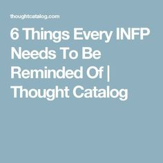 6 Things Every INFP Needs To Be Reminded Of | Thought Catalog