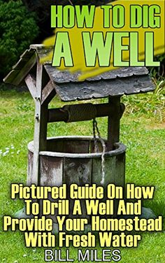 How To Dig A Well: Pictured Guide On How To Drill A Well And Provide Your Homestead With Fresh Water: (How To Drill A Well), http://www.amazon.com/gp/product/B0719VWFCJ/ref=cm_sw_r_pi_eb_plzlzbBHGXH0A