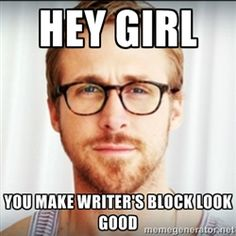 Hey Girl. You Make Writer's Block Look Good.