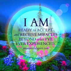 I AM ❤ Ready to accept & receive miracles BEYOND what I've ever experienced. ❤ ❤ ❤