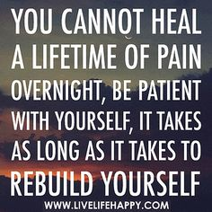 You cannot heal a lifetime of pain overnight, be patient with yourself, it takes as long as it takes to rebuild yourself. by deeplifequotes, via Flickr
