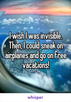 I wish I was invisible. Then, I could sneak on airplanes and go on free vacations!