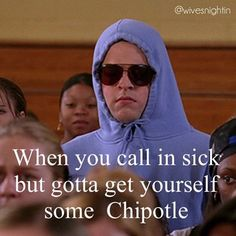When you call in sick but gotta get yourself some Chipotle humor, funny, mean girls, quotes, work
