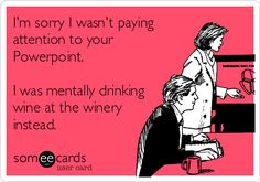 I'm sorry I wasn't paying attention to your Powerpoint. I was mentally drinking wine at the winery instead.