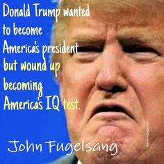 """""""Donald Trump wanted to become America's president, but wound up becoming America's IQ test."""" - John Fugelsang:"""