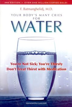 Your Bodys Many Cries for Water. You're not sick; you're thirsty. Don't treat thirst with medication.