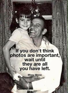 If you don't think photos are important, wait until they are all you have left.