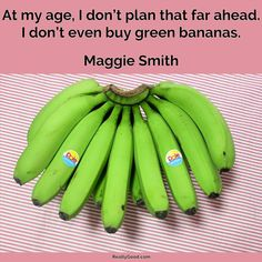 At my age I don't plan that far ahead. I don't even buy green #bananas. Maggie Smith  #quote