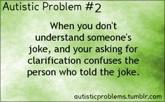 Autistic Problem Number 2: When you don't understand someone's joke, and your asking for clarification confuses the person who t...