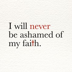 I will never be ashamed of my faith.