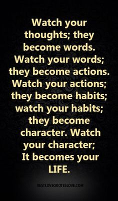 Watch your thoughts; they become words. Watch your words; they become actions…